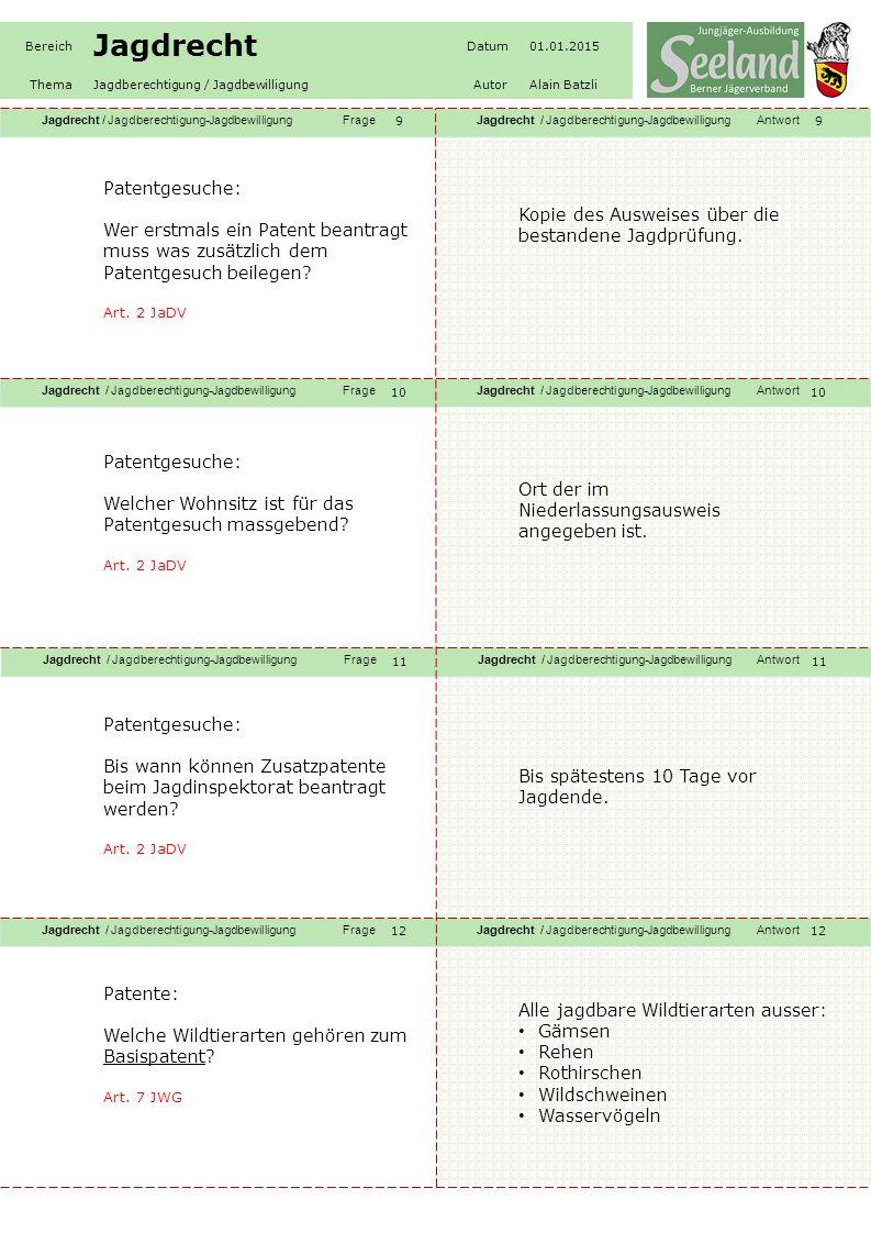 Jagdrecht / Jagdberechtigung-JagdbewilligungFrageJagdrecht / Jagdberechtigung-JagdbewilligungAntwort Jagdrecht / Jagdberechtigung-JagdbewilligungFrageJagdrecht / Jagdberechtigung-JagdbewilligungAntwort Jagdrecht / Jagdberechtigung-JagdbewilligungFrageJagdrecht / Jagdberechtigung-JagdbewilligungAntwort Jagdrecht / Jagdberechtigung-JagdbewilligungFrageJagdrecht / Jagdberechtigung-JagdbewilligungAntwort Bereich Jagdrecht Datum01.01.2015 ThemaJagdberechtigung / JagdbewilligungAutorAlain Batzli 13 14 15 16 Patente: Zähle die Patente A bis E mit den entsprechenden Wildtierarten auf.