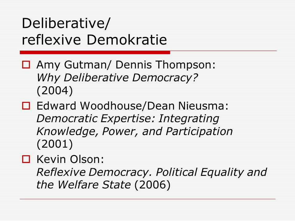 Deliberative/ reflexive Demokratie  Amy Gutman/ Dennis Thompson: Why Deliberative Democracy.