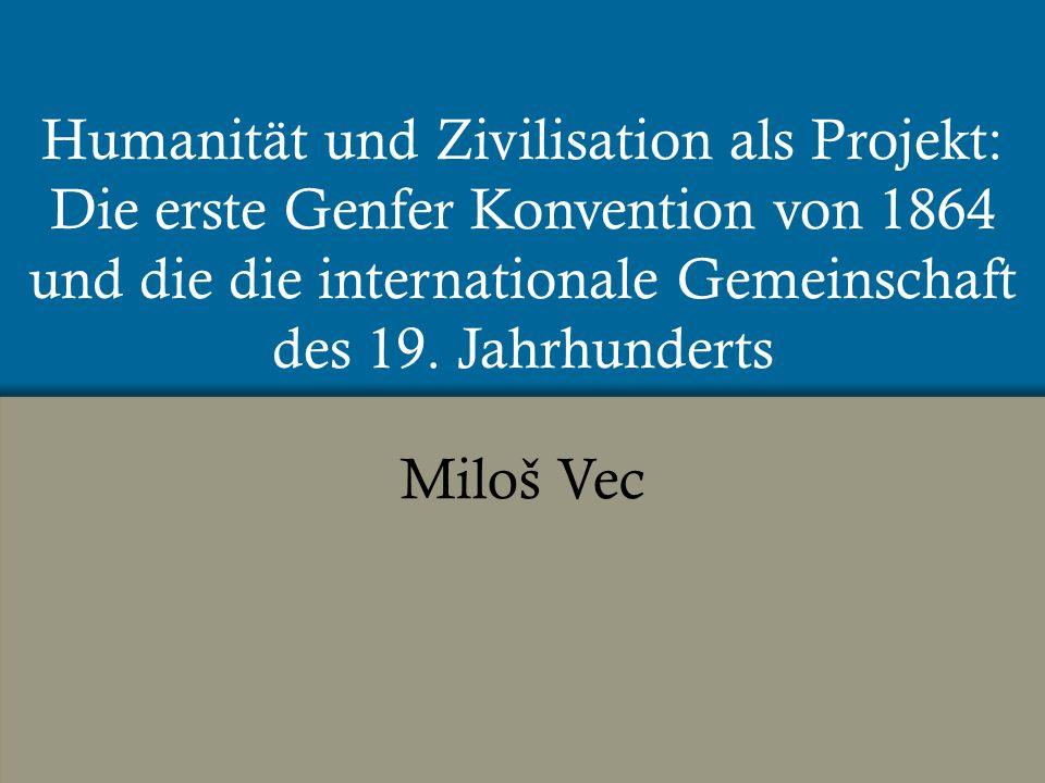 Humanität und Zivilisation als Projekt: Die erste Genfer Konvention von 1864 und die die internationale Gemeinschaft des 19.