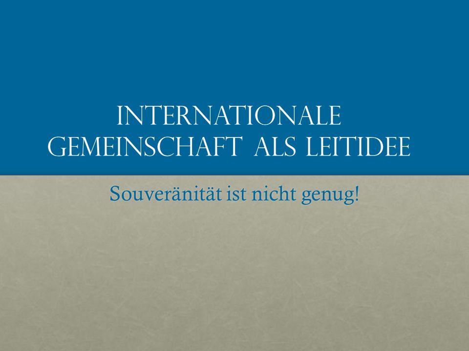 Internationale Gemeinschaft als Leitidee Souveränität ist nicht genug!