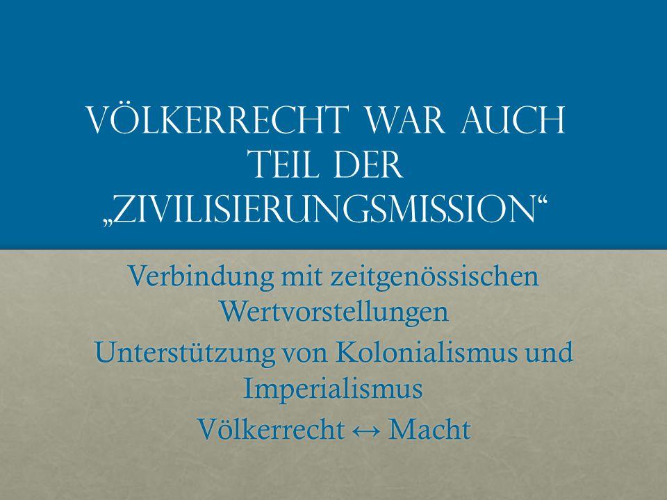 """Völkerrecht war auch Teil der """"Zivilisierungsmission Verbindung mit zeitgenössischen Wertvorstellungen Unterstützung von Kolonialismus und Imperialismus Völkerrecht ↔ Macht"""