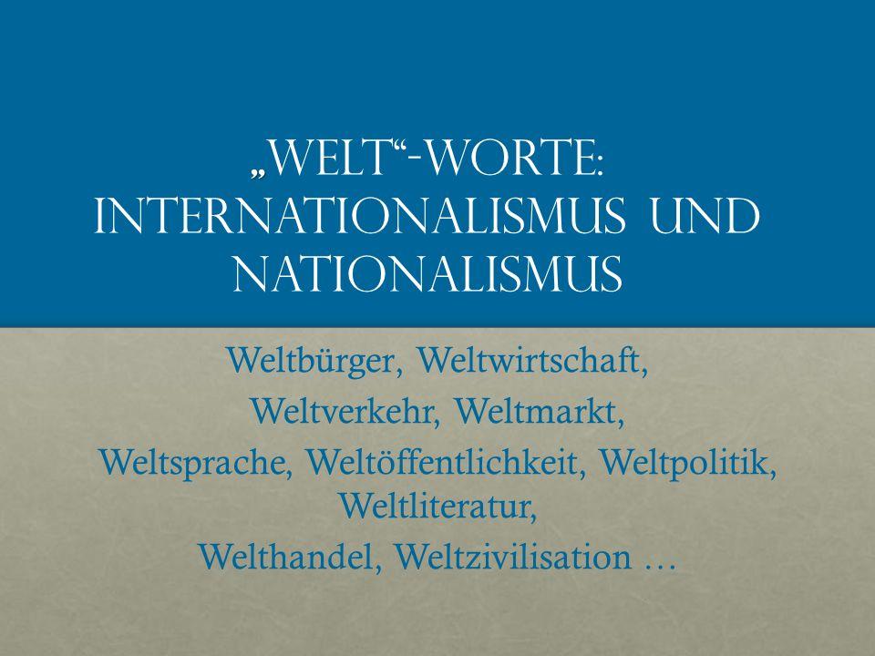 """"""" """" Welt -Worte: Internationalismus und Nationalismus Weltbürger' Weltwirtschaft' Weltverkehr, Weltmarkt, Weltsprache, Weltöffentlichkeit, Weltpolitik' Weltliteratur, Welthandel, Weltzivilisation …"""