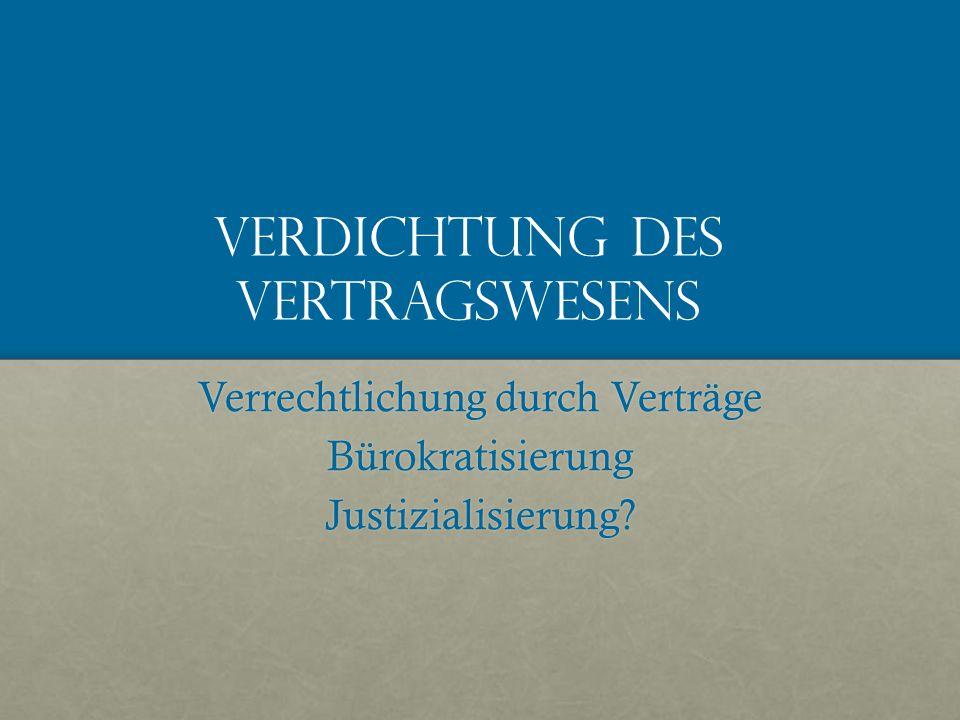 Verdichtung des Vertragswesens Verrechtlichung durch Verträge BürokratisierungJustizialisierung
