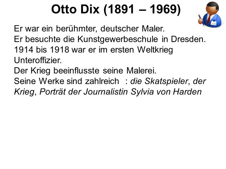 Otto Dix (1891 – 1969) Er war ein berühmter, deutscher Maler. Er besuchte die Kunstgewerbeschule in Dresden. 1914 bis 1918 war er im ersten Weltkrieg