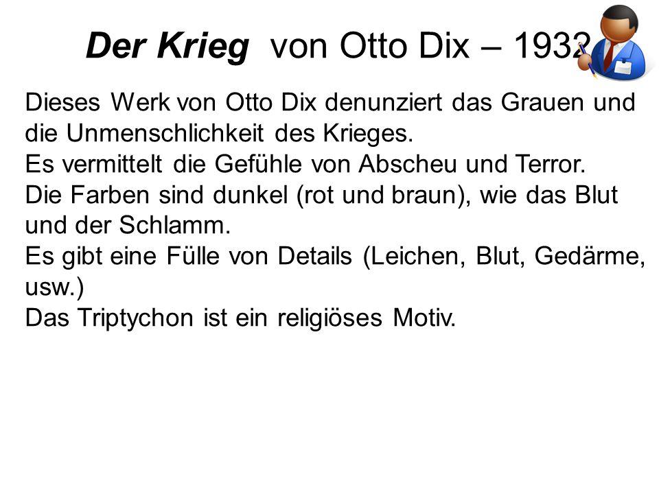 Der Krieg von Otto Dix – 1932 Dieses Werk von Otto Dix denunziert das Grauen und die Unmenschlichkeit des Krieges. Es vermittelt die Gefühle von Absch