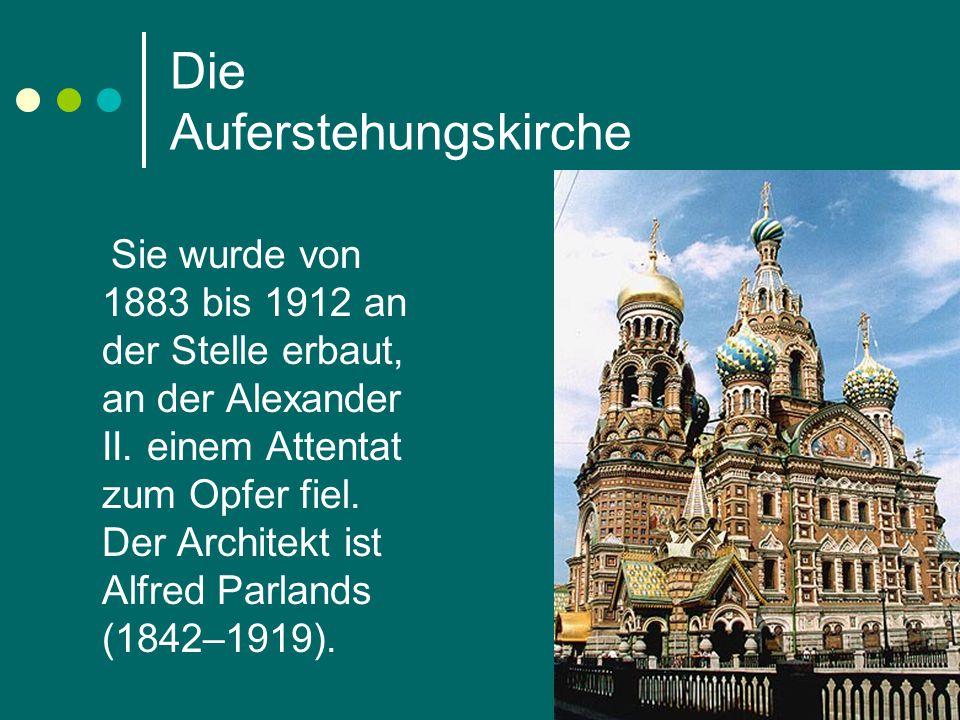 Die Auferstehungskirche Sie wurde von 1883 bis 1912 an der Stelle erbaut, an der Alexander II. einem Attentat zum Opfer fiel. Der Architekt ist Alfred