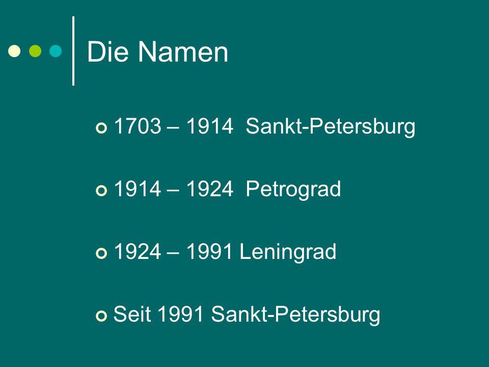 Die Namen 1703 – 1914 Sankt-Petersburg 1914 – 1924 Petrograd 1924 – 1991 Leningrad Seit 1991 Sankt-Petersburg