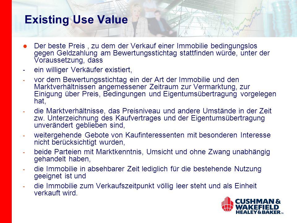 Existing Use Value Der beste Preis, zu dem der Verkauf einer Immobilie bedingungslos gegen Geldzahlung am Bewertungsstichtag stattfinden würde, unter der Voraussetzung, dass - ein williger Verkäufer existiert, - vor dem Bewertungsstichtag ein der Art der Immobilie und den Marktverhältnissen angemessener Zeitraum zur Vermarktung, zur Einigung über Preis, Bedingungen und Eigentumsübertragung vorgelegen hat, - die Marktverhältnisse, das Preisniveau und andere Umstände in der Zeit zw.