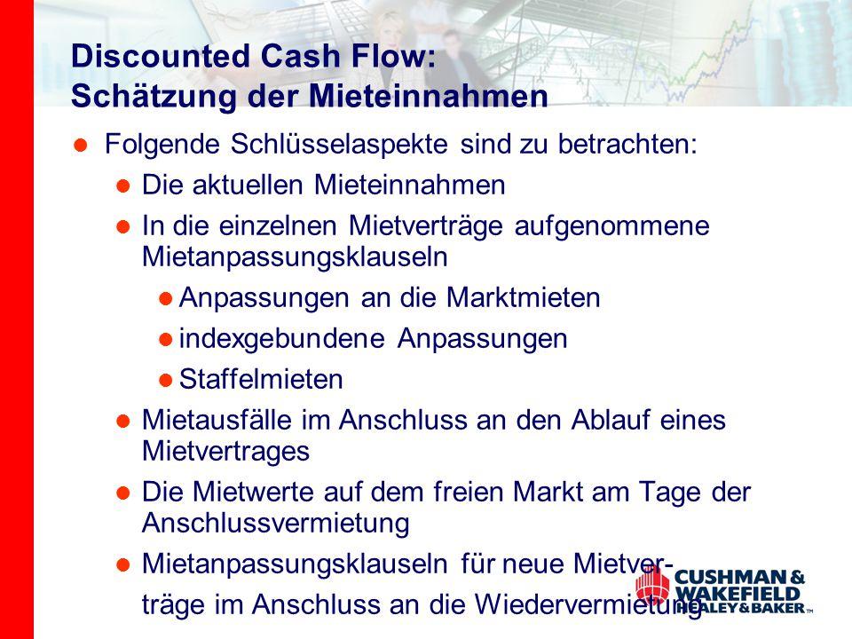 Discounted Cash Flow: Schätzung der Mieteinnahmen Folgende Schlüsselaspekte sind zu betrachten: Die aktuellen Mieteinnahmen In die einzelnen Mietverträge aufgenommene Mietanpassungsklauseln Anpassungen an die Marktmieten indexgebundene Anpassungen Staffelmieten Mietausfälle im Anschluss an den Ablauf eines Mietvertrages Die Mietwerte auf dem freien Markt am Tage der Anschlussvermietung Mietanpassungsklauseln für neue Mietver- träge im Anschluss an die Wiedervermietung