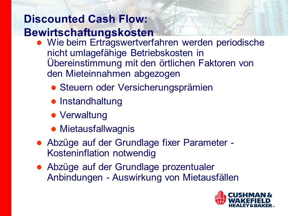 Discounted Cash Flow: Bewirtschaftungskosten Wie beim Ertragswertverfahren werden periodische nicht umlagefähige Betriebskosten in Übereinstimmung mit den örtlichen Faktoren von den Mieteinnahmen abgezogen Steuern oder Versicherungsprämien Instandhaltung Verwaltung Mietausfallwagnis Abzüge auf der Grundlage fixer Parameter - Kosteninflation notwendig Abzüge auf der Grundlage prozentualer Anbindungen - Auswirkung von Mietausfällen