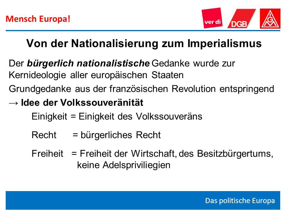 Mensch Europa! Das politische Europa Der bürgerlich nationalistische Gedanke wurde zur Kernideologie aller europäischen Staaten Grundgedanke aus der f