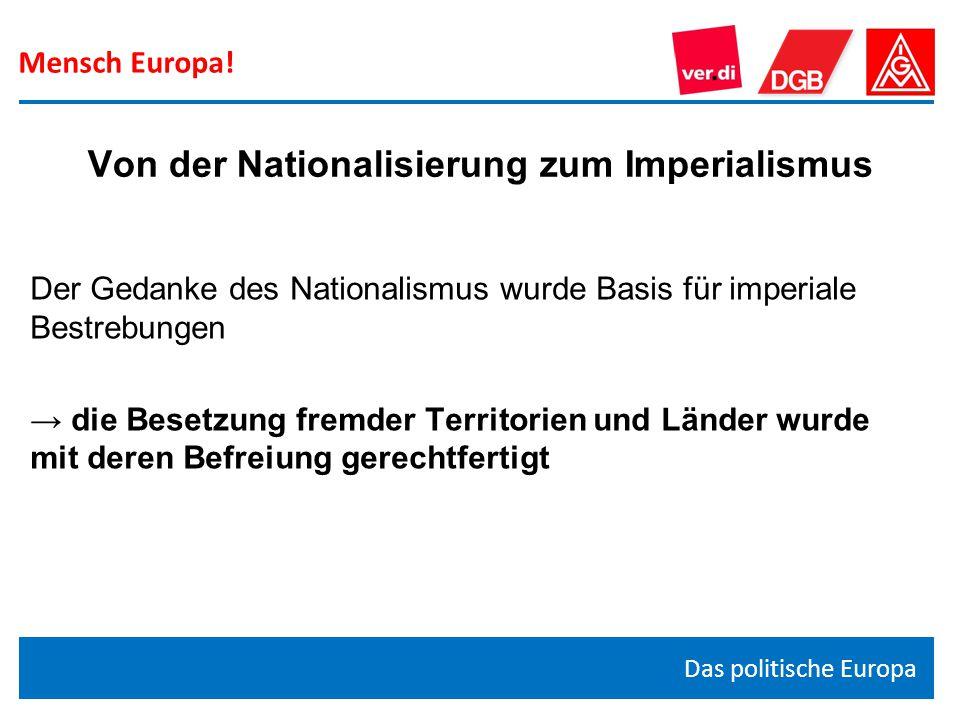 Mensch Europa! Das politische Europa Der Gedanke des Nationalismus wurde Basis für imperiale Bestrebungen → die Besetzung fremder Territorien und Länd