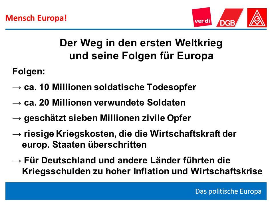 Mensch Europa! Das politische Europa Der Weg in den ersten Weltkrieg und seine Folgen für Europa Folgen: → ca. 10 Millionen soldatische Todesopfer → c
