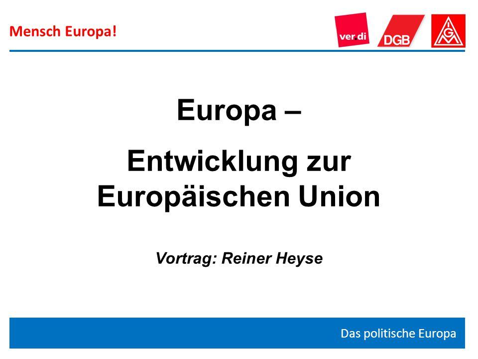 Mensch Europa! Das politische Europa Europa – Entwicklung zur Europäischen Union Vortrag: Reiner Heyse