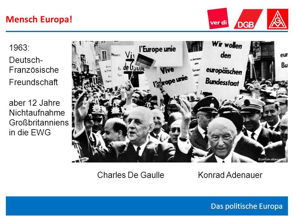 Mensch Europa! Das politische Europa Charles De Gaulle Konrad Adenauer 1963: Deutsch- Französische Freundschaft aber 12 Jahre Nichtaufnahme Großbritan