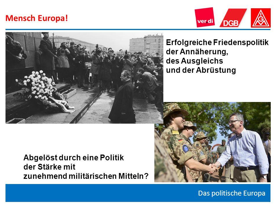 Mensch Europa! Das politische Europa Erfolgreiche Friedenspolitik der Annäherung, des Ausgleichs und der Abrüstung Abgelöst durch eine Politik der Stä