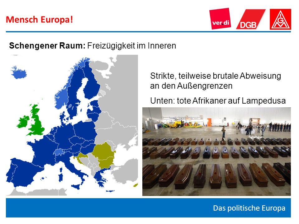 Mensch Europa! Das politische Europa Schengener Raum: Freizügigkeit im Inneren Strikte, teilweise brutale Abweisung an den Außengrenzen Unten: tote Af