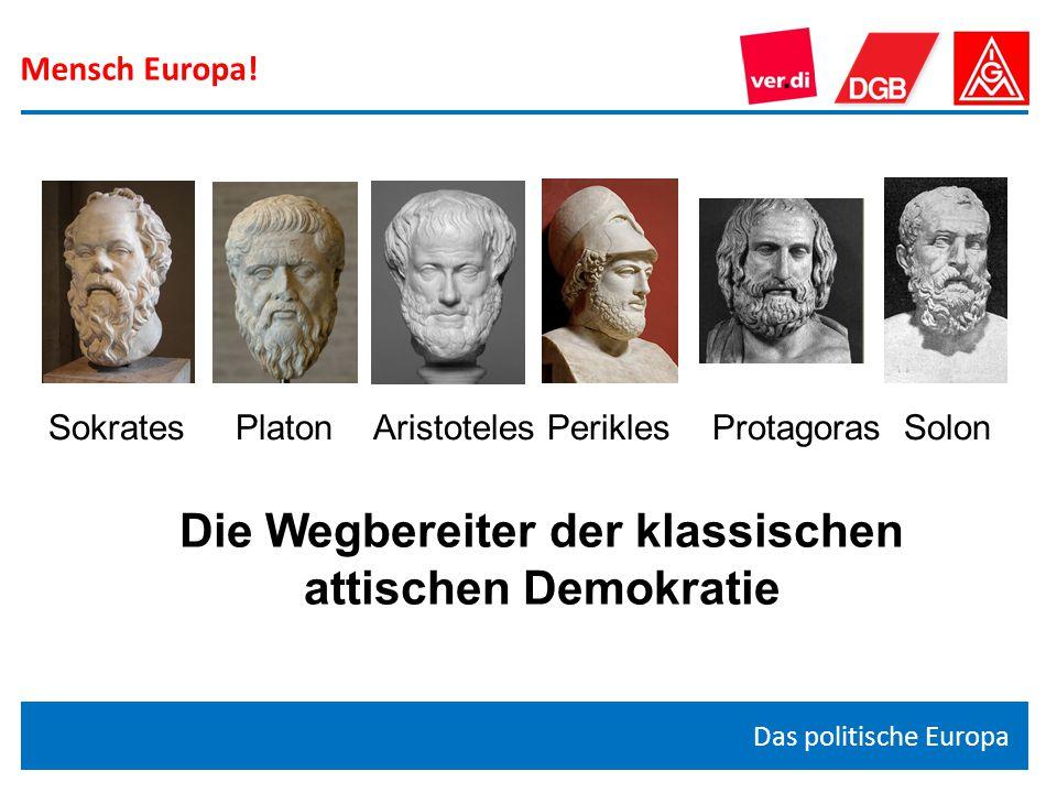 Mensch Europa! Das politische Europa Die Wegbereiter der klassischen attischen Demokratie Sokrates Platon Aristoteles Perikles Protagoras Solon