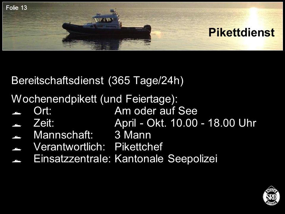 Folie 13 Pikettdienst Bereitschaftsdienst (365 Tage/24h) Wochenendpikett (und Feiertage):  Ort:Am oder auf See  Zeit:April - Okt.