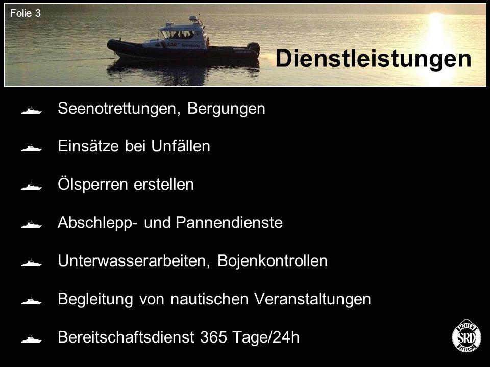 Folie 3 Dienstleistungen  Seenotrettungen, Bergungen  Einsätze bei Unfällen  Ölsperren erstellen  Abschlepp- und Pannendienste  Unterwasserarbeiten, Bojenkontrollen  Begleitung von nautischen Veranstaltungen  Bereitschaftsdienst 365 Tage/24h
