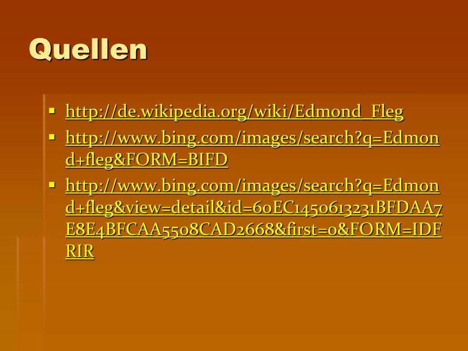 Quellen  http://de.wikipedia.org/wiki/Edmond_Fleg http://de.wikipedia.org/wiki/Edmond_Fleg  http://www.bing.com/images/search?q=Edmon d+fleg&FORM=BIFD http://www.bing.com/images/search?q=Edmon d+fleg&FORM=BIFD http://www.bing.com/images/search?q=Edmon d+fleg&FORM=BIFD  http://www.bing.com/images/search?q=Edmon d+fleg&view=detail&id=60EC1450613231BFDAA7 E8E4BFCAA5508CAD2668&first=0&FORM=IDF RIR http://www.bing.com/images/search?q=Edmon d+fleg&view=detail&id=60EC1450613231BFDAA7 E8E4BFCAA5508CAD2668&first=0&FORM=IDF RIR http://www.bing.com/images/search?q=Edmon d+fleg&view=detail&id=60EC1450613231BFDAA7 E8E4BFCAA5508CAD2668&first=0&FORM=IDF RIR