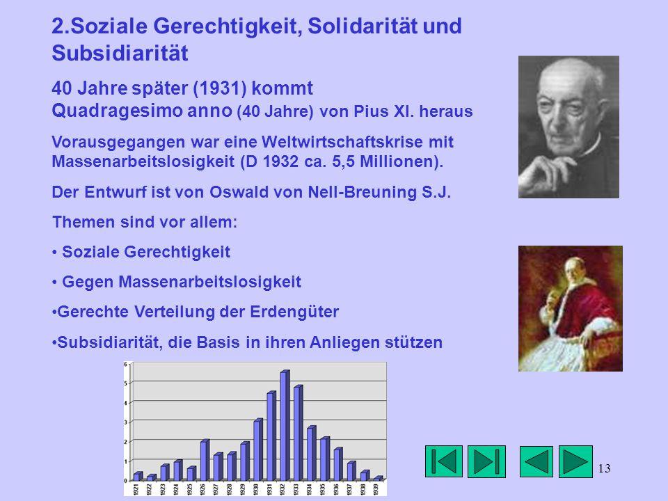 13 2.Soziale Gerechtigkeit, Solidarität und Subsidiarität 40 Jahre später (1931) kommt Quadragesimo anno (40 Jahre) von Pius XI.