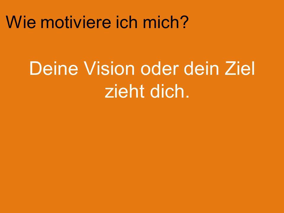 Wie motiviere ich mich? Deine Vision oder dein Ziel zieht dich.