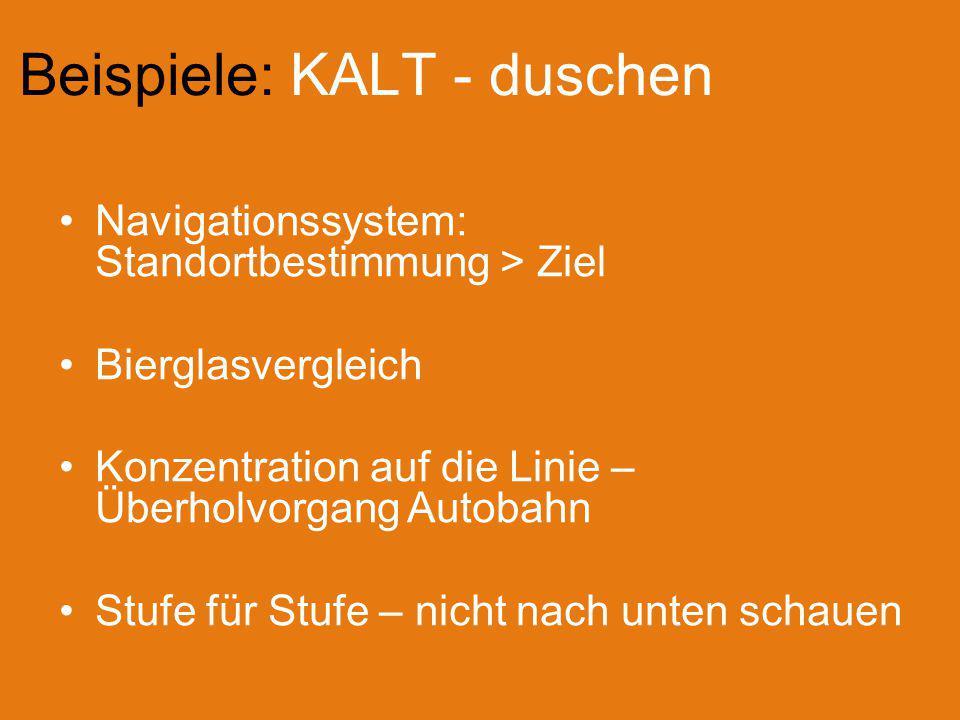 Beispiele: KALT - duschen Navigationssystem: Standortbestimmung > Ziel Bierglasvergleich Konzentration auf die Linie – Überholvorgang Autobahn Stufe für Stufe – nicht nach unten schauen