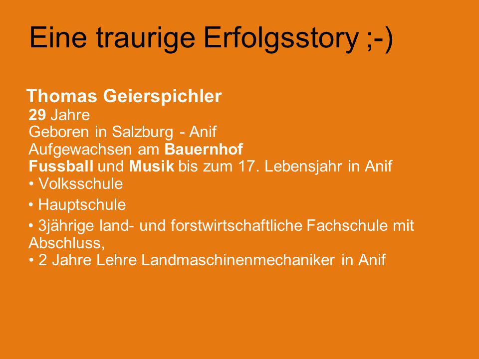 Eine traurige Erfolgsstory ;-) Thomas Geierspichler 29 Jahre Geboren in Salzburg - Anif Aufgewachsen am Bauernhof Fussball und Musik bis zum 17.