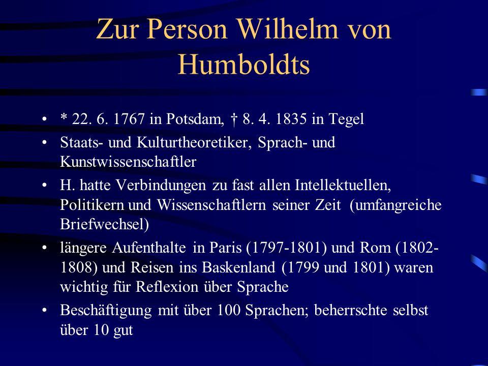 Zur Person Wilhelm von Humboldts * 22. 6. 1767 in Potsdam, † 8. 4. 1835 in Tegel Staats- und Kulturtheoretiker, Sprach- und Kunstwissenschaftler H. ha