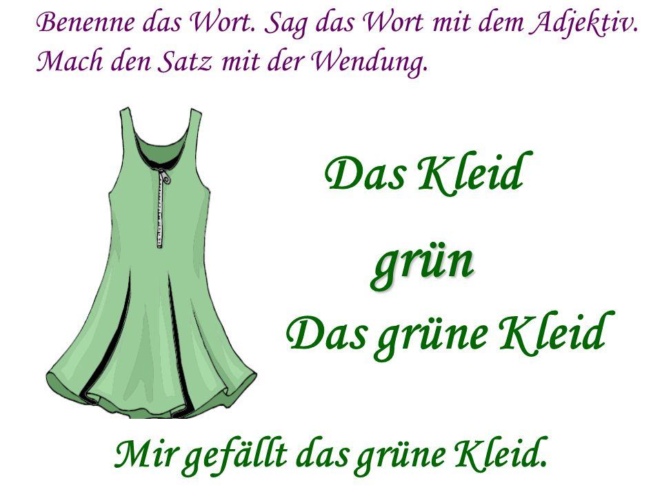 Benenne das Wort. Sag das Wort mit dem Adjektiv. Mach den Satz mit der Wendung. grün Das Kleid Das grüne Kleid Mir gefällt das grüne Kleid.