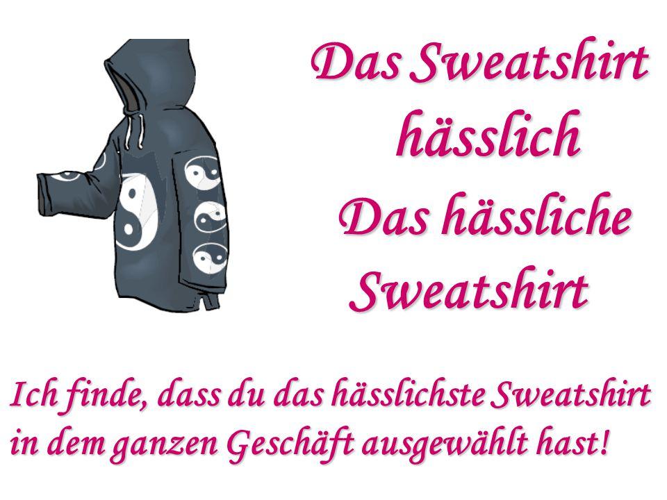 Das Sweatshirt hässlich Das hässliche Sweatshirt Sweatshirt Ich finde, dass du das hässlichste Sweatshirt in dem ganzen Geschäft ausgewählt hast!