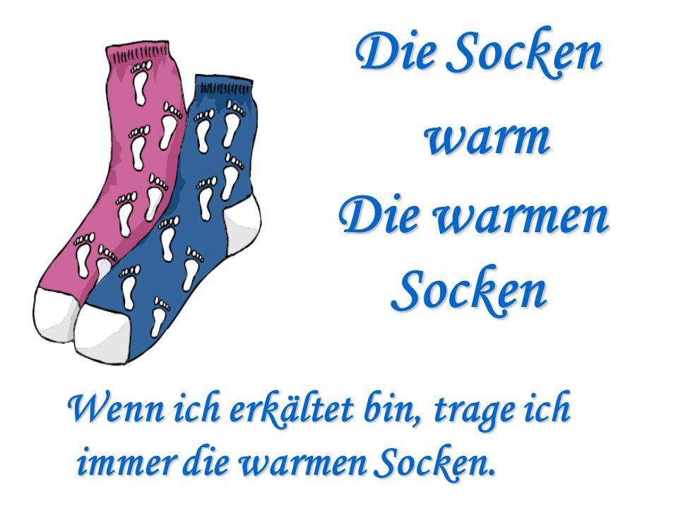 Die Socken warm Die warmen Socken Socken Wenn ich erkältet bin, trage ich immer die warmen Socken. immer die warmen Socken.