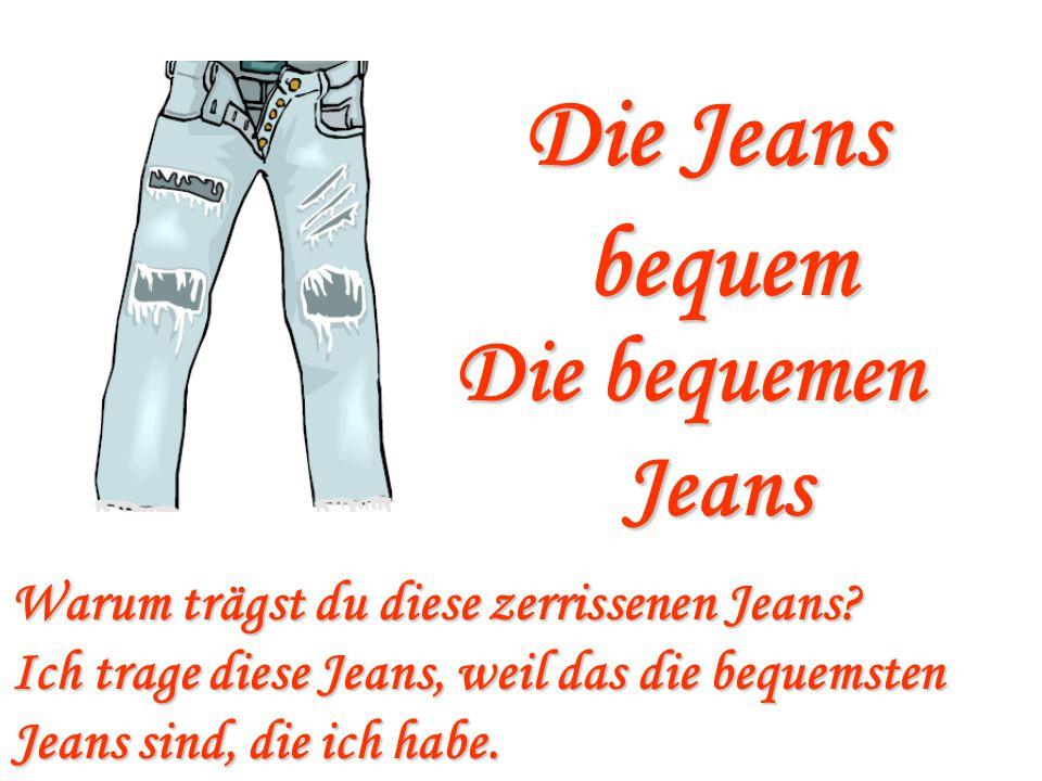 Die Jeans bequem Die bequemen Jeans Warum trägst du diese zerrissenen Jeans? Ich trage diese Jeans, weil das die bequemsten Jeans sind, die ich habe.