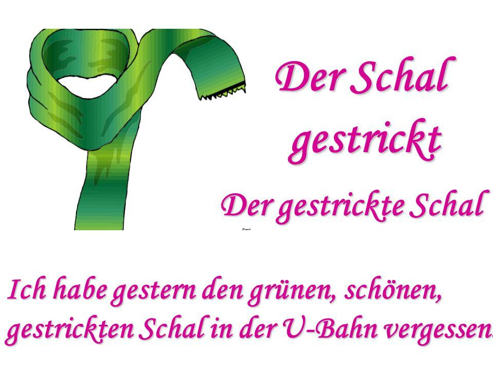 Der Schal gestrickt Der gestrickte Schal Ich habe gestern den grünen, schönen, gestrickten Schal in der U-Bahn vergessen.