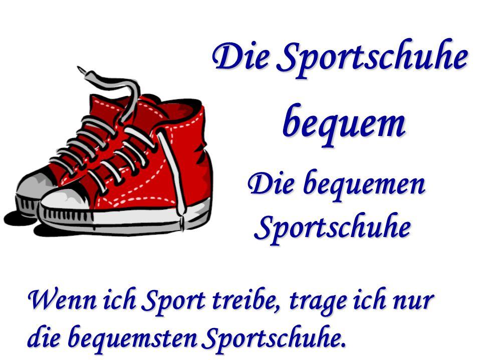 Die Sportschuhe bequem Die bequemen Sportschuhe Sportschuhe Wenn ich Sport treibe, trage ich nur die bequemsten Sportschuhe.