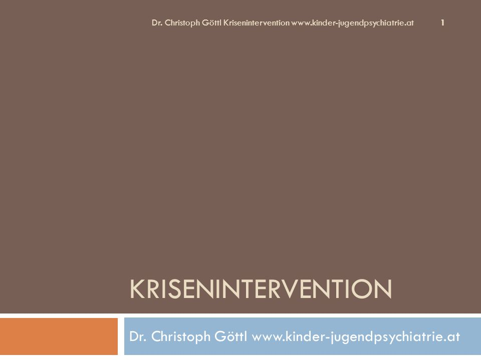 KRISENINTERVENTION Dr. Christoph Göttl www.kinder-jugendpsychiatrie.at Dr. Christoph Göttl Krisenintervention www.kinder-jugendpsychiatrie.at 1