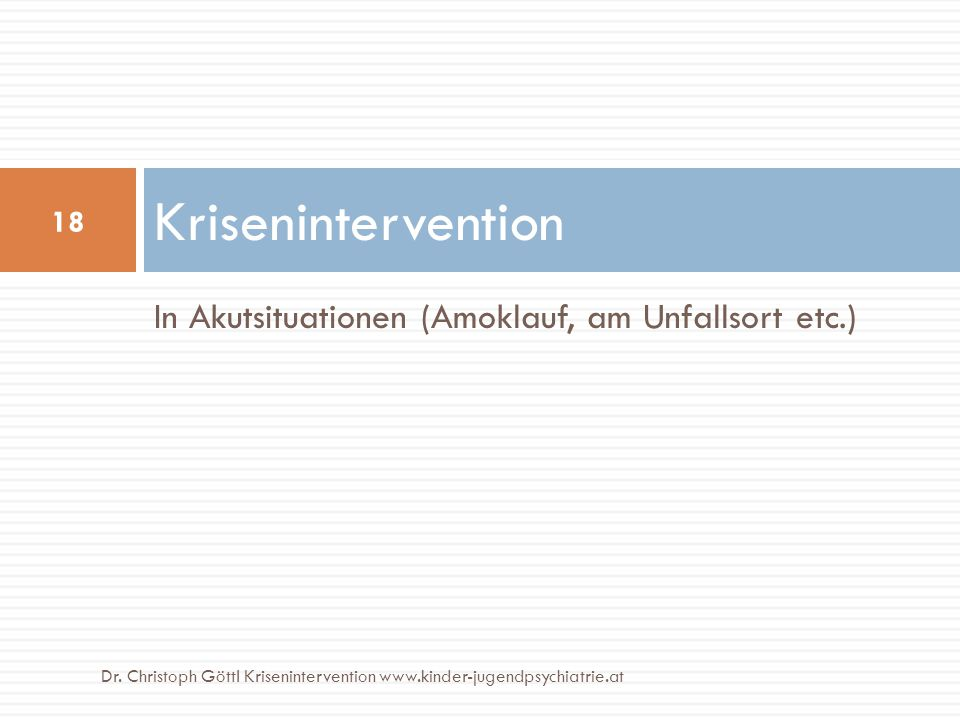 In Akutsituationen (Amoklauf, am Unfallsort etc.) Krisenintervention 18 Dr. Christoph Göttl Krisenintervention www.kinder-jugendpsychiatrie.at