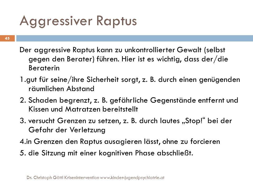 45 Aggressiver Raptus Der aggressive Raptus kann zu unkontrollierter Gewalt (selbst gegen den Berater) führen. Hier ist es wichtig, dass der/die Berat