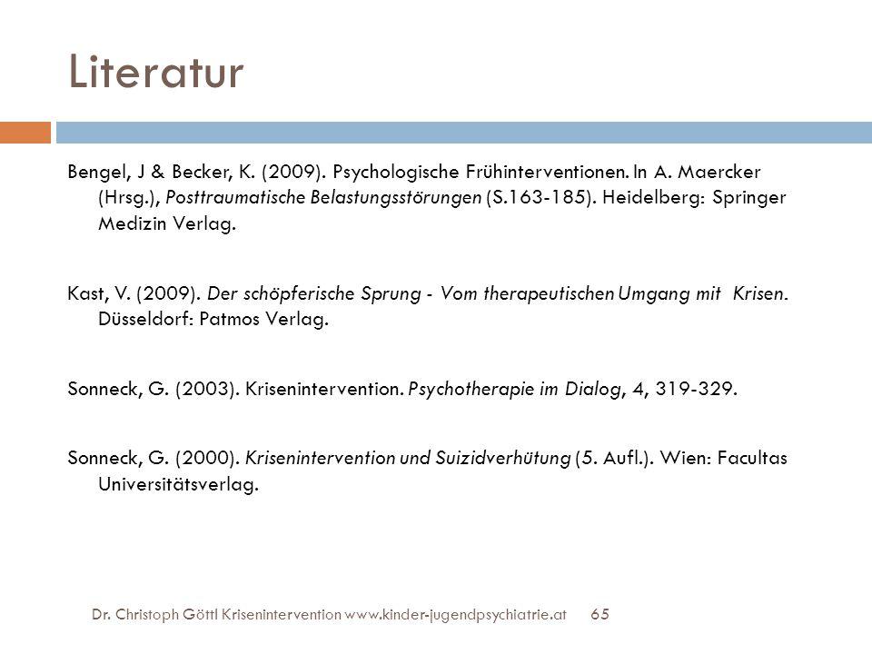 65 Literatur Bengel, J & Becker, K. (2009). Psychologische Frühinterventionen. In A. Maercker (Hrsg.), Posttraumatische Belastungsstörungen (S.163-185