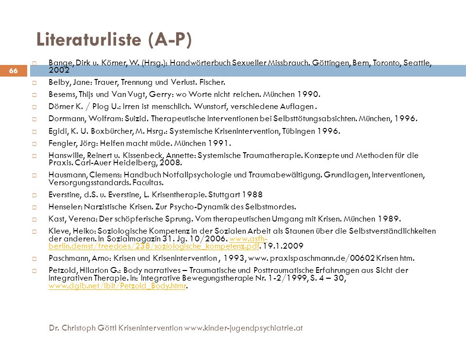 66 Literaturliste (A-P)  Bange, Dirk u. Körner, W. (Hrsg.): Handwörterbuch Sexueller Missbrauch. Göttingen, Bern, Toronto, Seattle, 2002  Belby, Jan