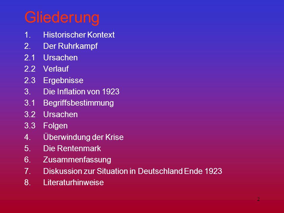 2 Gliederung 1. Historischer Kontext 2. Der Ruhrkampf 2.1Ursachen 2.2Verlauf 2.3Ergebnisse 3. Die Inflation von 1923 3.1 Begriffsbestimmung 3.2Ursache