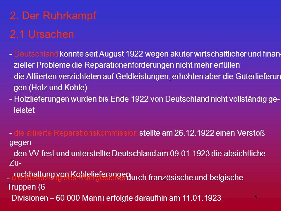 5 2. Der Ruhrkampf 2.1 Ursachen - Deutschland konnte seit August 1922 wegen akuter wirtschaftlicher und finan- zieller Probleme die Reparationenforder