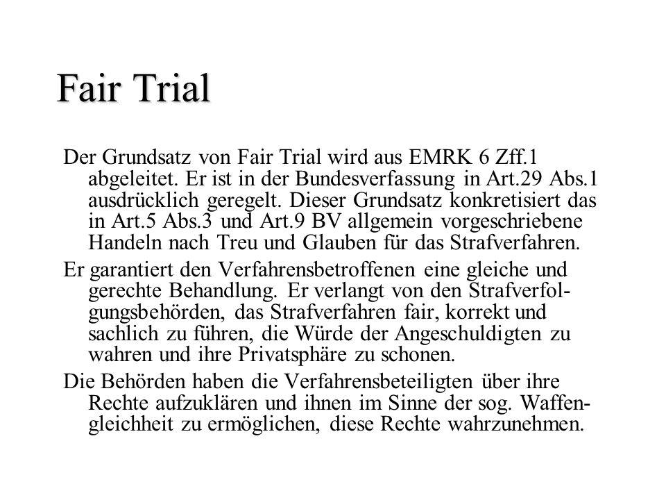 Fair Trial Der Grundsatz von Fair Trial wird aus EMRK 6 Zff.1 abgeleitet. Er ist in der Bundesverfassung in Art.29 Abs.1 ausdrücklich geregelt. Dieser