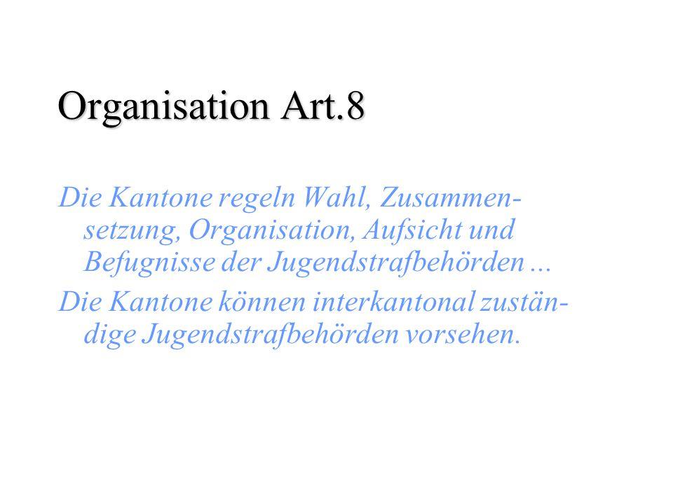 Organisation Art.8 Die Kantone regeln Wahl, Zusammen- setzung, Organisation, Aufsicht und Befugnisse der Jugendstrafbehörden... Die Kantone können int