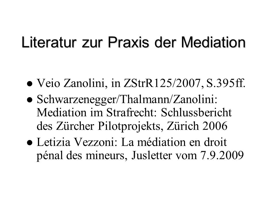 Literatur zur Praxis der Mediation Veio Zanolini, in ZStrR125/2007, S.395ff. Schwarzenegger/Thalmann/Zanolini: Mediation im Strafrecht: Schlussbericht