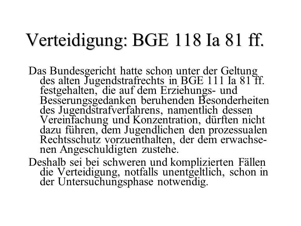 Verteidigung: BGE 118 Ia 81 ff. Das Bundesgericht hatte schon unter der Geltung des alten Jugendstrafrechts in BGE 111 Ia 81 ff. festgehalten, die auf