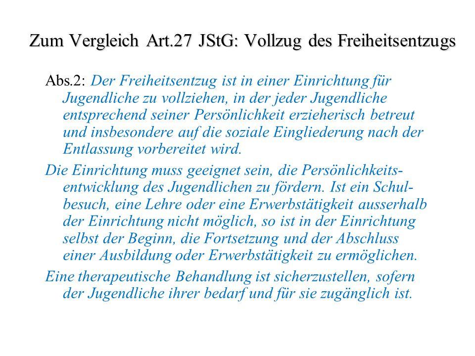 Zum Vergleich Art.27 JStG: Vollzug des Freiheitsentzugs Abs.2: Der Freiheitsentzug ist in einer Einrichtung für Jugendliche zu vollziehen, in der jede