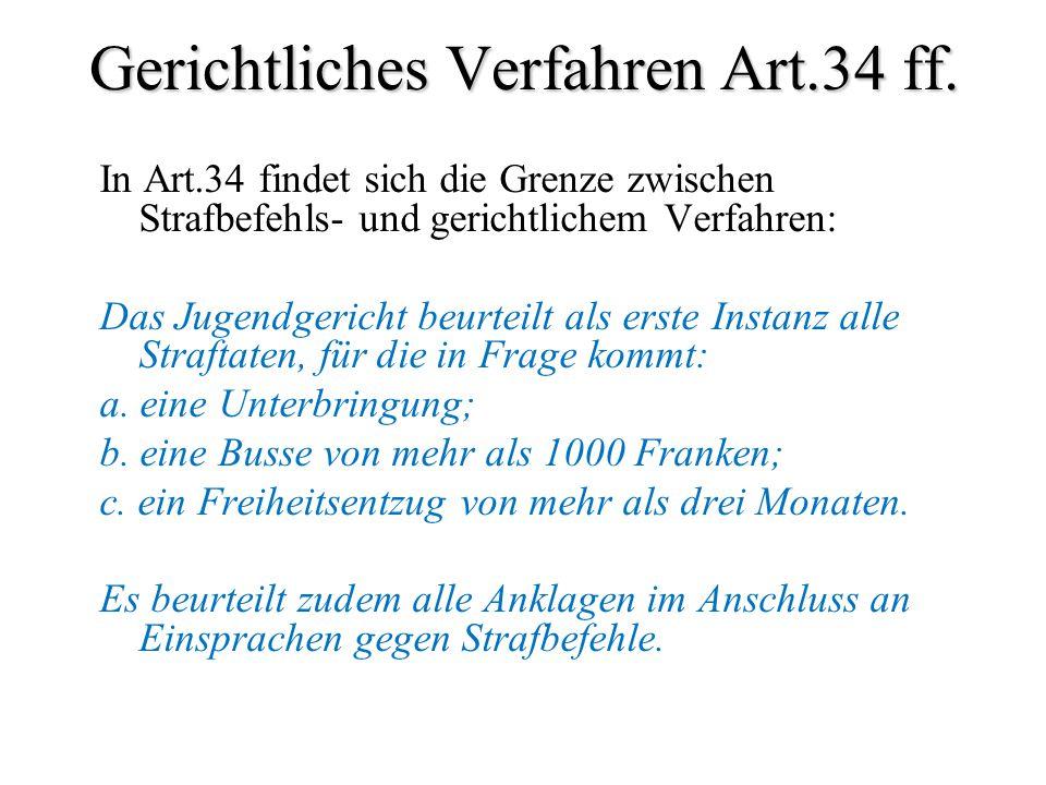 Gerichtliches Verfahren Art.34 ff. In Art.34 findet sich die Grenze zwischen Strafbefehls- und gerichtlichem Verfahren: Das Jugendgericht beurteilt al