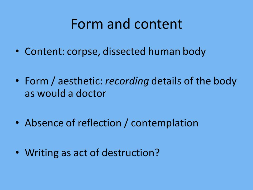 Form and content Content: corpse, dissected human body Form / aesthetic: recording details of the body as would a doctor Absence of reflection / conte